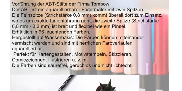 Vorführung der ABT-Stifte der Firma Tombow Der ABT ist ein aquarellierbarer Fasermaler mit zwei Spitzen. Die Feinspitze (Strichstärke 0,8 mm) kommt überall dort zum Einsatz, wo es um exakte Linienführung geht, die zweite Spitze (Strichstärke 0,8 mm – 3,3 mm) ist breit und flexibel wie ein Pinsel. Erhältlich in 96 […]